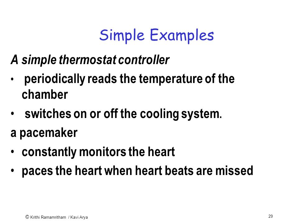 © Krithi Ramamritham / Kavi Arya 29 Simple Examples A simple thermostat controller periodically reads the temperature of the chamber switches on or off the cooling system.