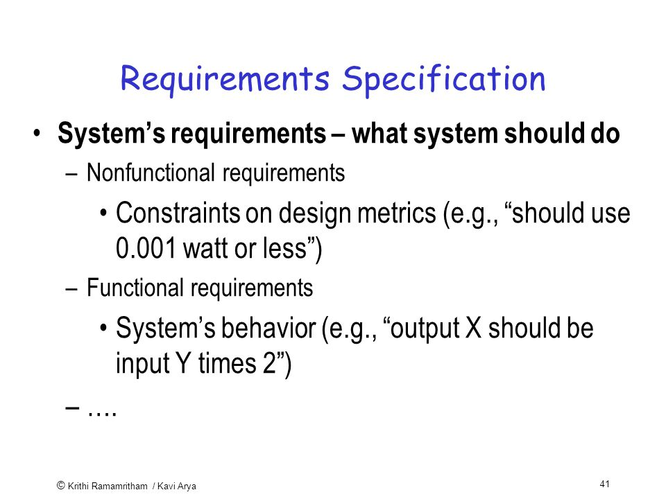 © Krithi Ramamritham / Kavi Arya 41 Requirements Specification System's requirements – what system should do –Nonfunctional requirements Constraints on design metrics (e.g., should use watt or less ) –Functional requirements System's behavior (e.g., output X should be input Y times 2 ) –….