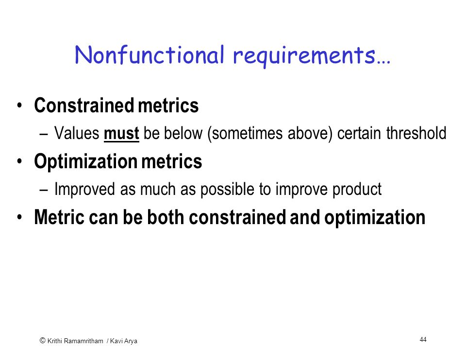© Krithi Ramamritham / Kavi Arya 44 Nonfunctional requirements… Constrained metrics –Values must be below (sometimes above) certain threshold Optimization metrics –Improved as much as possible to improve product Metric can be both constrained and optimization