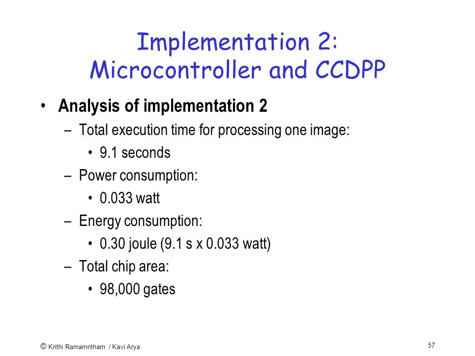 © Krithi Ramamritham / Kavi Arya 57 Implementation 2: Microcontroller and CCDPP Analysis of implementation 2 –Total execution time for processing one image: 9.1 seconds –Power consumption: watt –Energy consumption: 0.30 joule (9.1 s x watt) –Total chip area: 98,000 gates