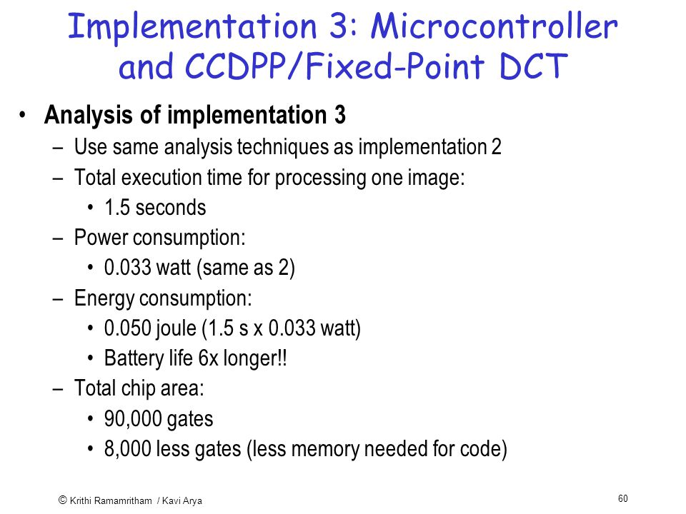 © Krithi Ramamritham / Kavi Arya 60 Implementation 3: Microcontroller and CCDPP/Fixed-Point DCT Analysis of implementation 3 –Use same analysis techniques as implementation 2 –Total execution time for processing one image: 1.5 seconds –Power consumption: watt (same as 2) –Energy consumption: joule (1.5 s x watt) Battery life 6x longer!.