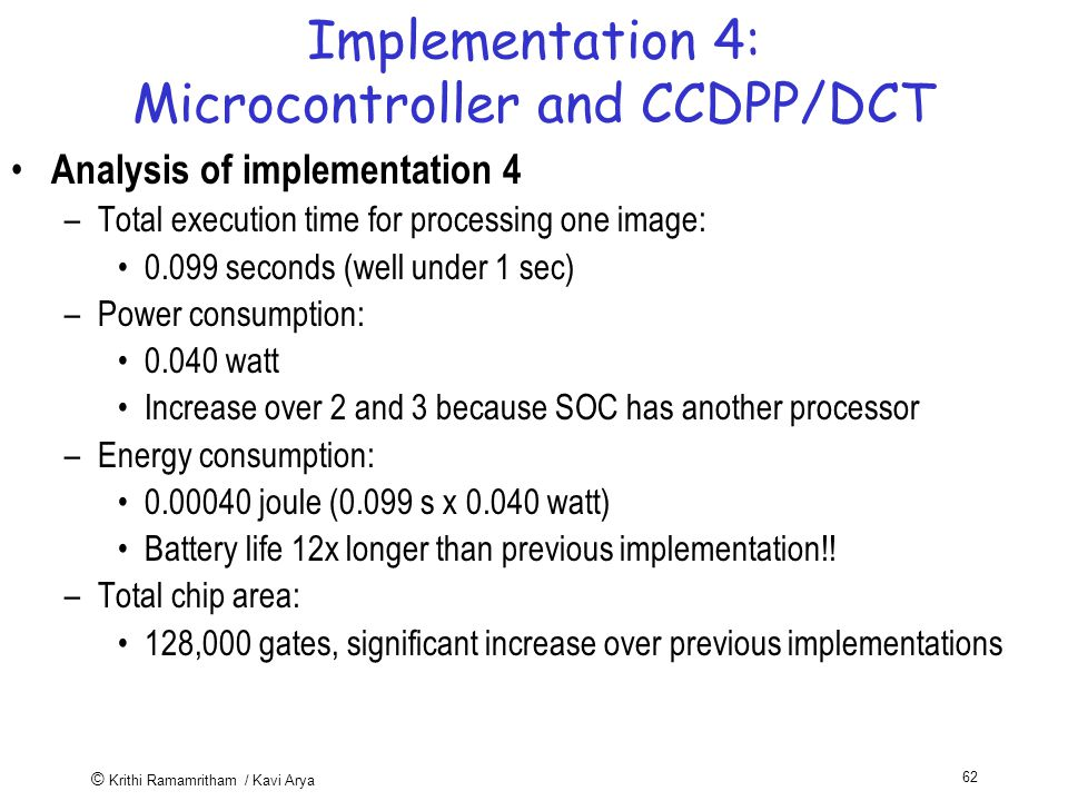 © Krithi Ramamritham / Kavi Arya 62 Implementation 4: Microcontroller and CCDPP/DCT Analysis of implementation 4 –Total execution time for processing one image: seconds (well under 1 sec) –Power consumption: watt Increase over 2 and 3 because SOC has another processor –Energy consumption: joule (0.099 s x watt) Battery life 12x longer than previous implementation!.
