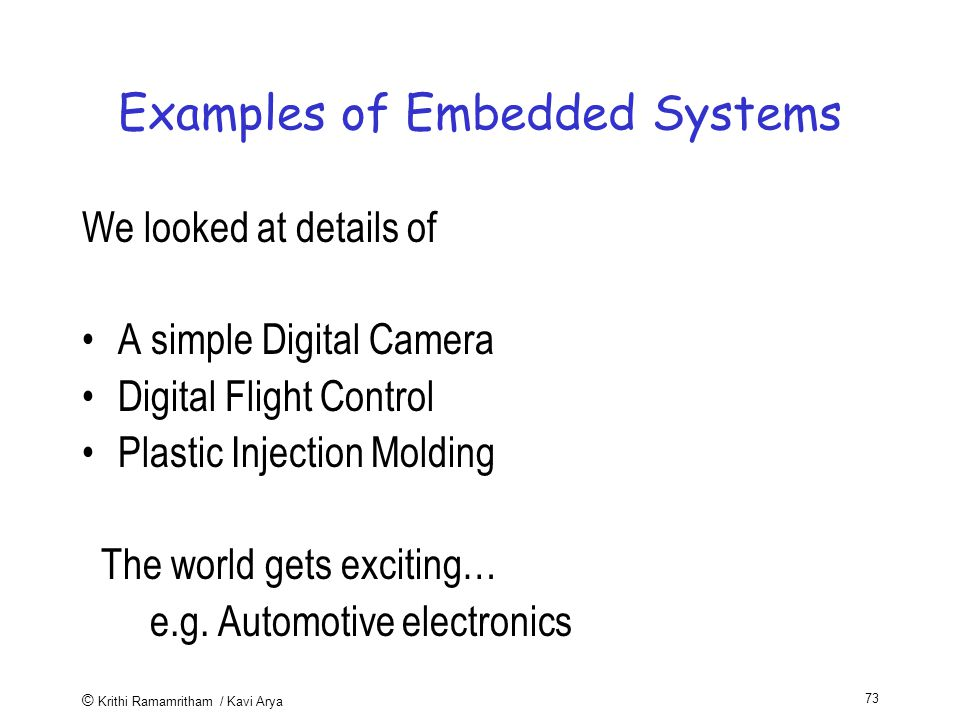 © Krithi Ramamritham / Kavi Arya 73 Examples of Embedded Systems We looked at details of A simple Digital Camera Digital Flight Control Plastic Injection Molding The world gets exciting… e.g.