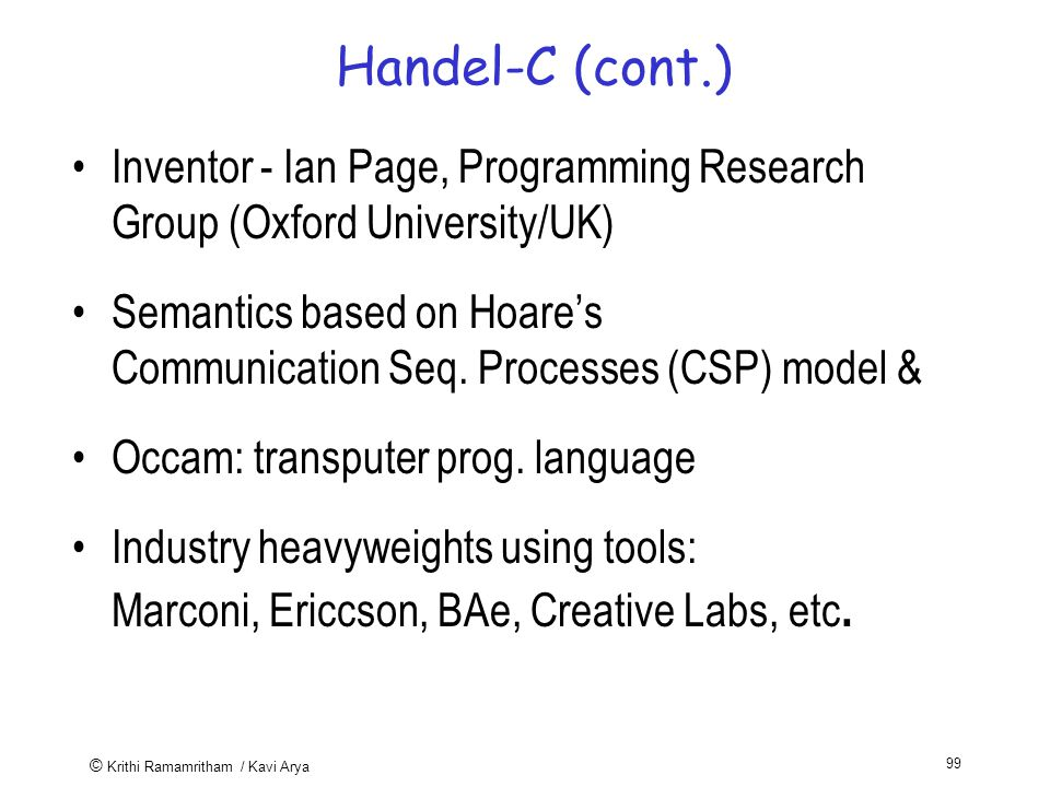 © Krithi Ramamritham / Kavi Arya 99 Handel-C (cont.) Inventor - Ian Page, Programming Research Group (Oxford University/UK) Semantics based on Hoare's Communication Seq.