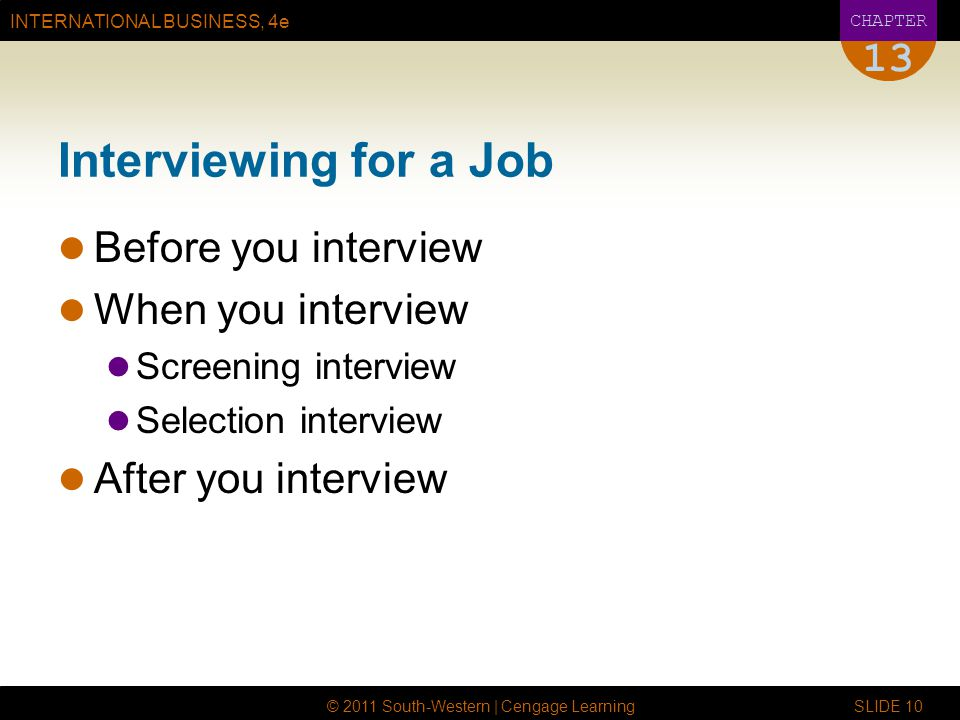 INTERNATIONAL BUSINESS, 4e CHAPTER © 2011 South-Western | Cengage Learning SLIDE Interviewing for a Job Before you interview When you interview Screening interview Selection interview After you interview