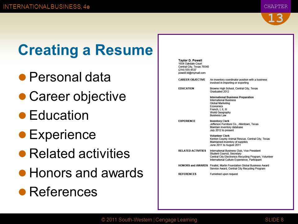 INTERNATIONAL BUSINESS, 4e CHAPTER © 2011 South-Western | Cengage Learning SLIDE 8 13 Creating a Resume Personal data Career objective Education Experience Related activities Honors and awards References