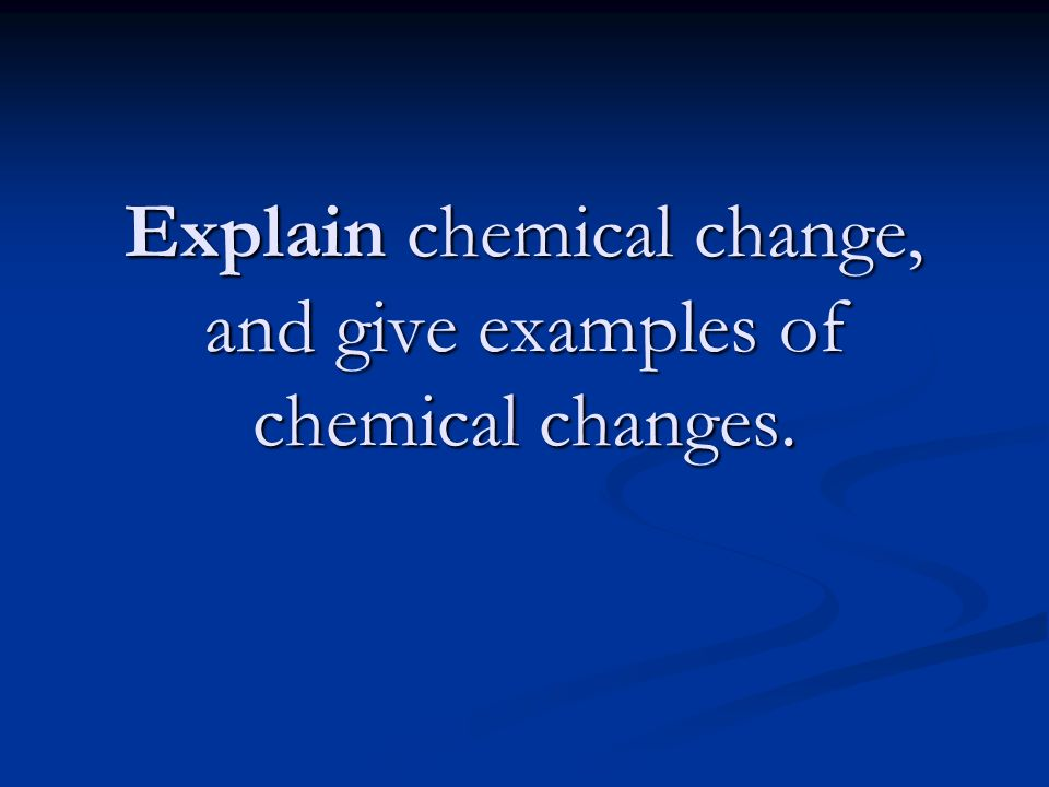Explain chemical change, and give examples of chemical changes.