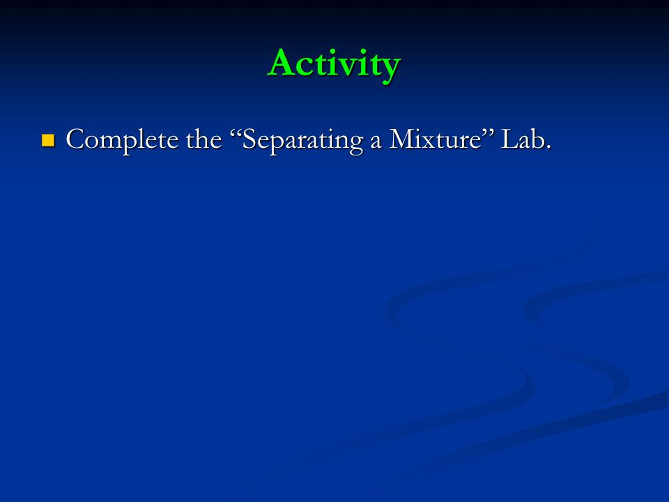 Activity Complete the Separating a Mixture Lab. Complete the Separating a Mixture Lab.