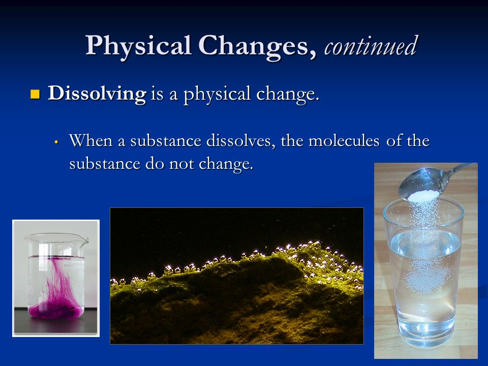Physical Changes, continued Dissolving is a physical change.