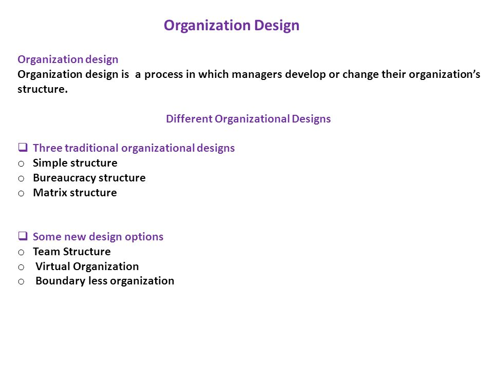 Organization design Organization design is a process in which managers develop or change their organization's structure. Different Organizational Desi