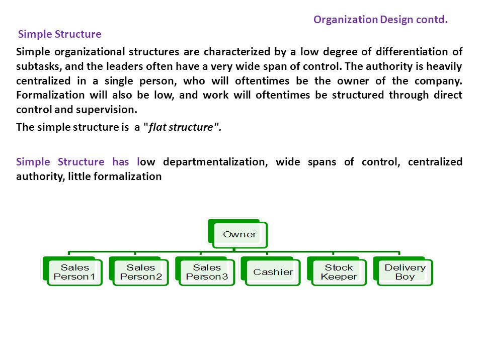 Simple Structure Simple organizational structures are characterized by a low degree of differentiation of subtasks, and the leaders often have a very