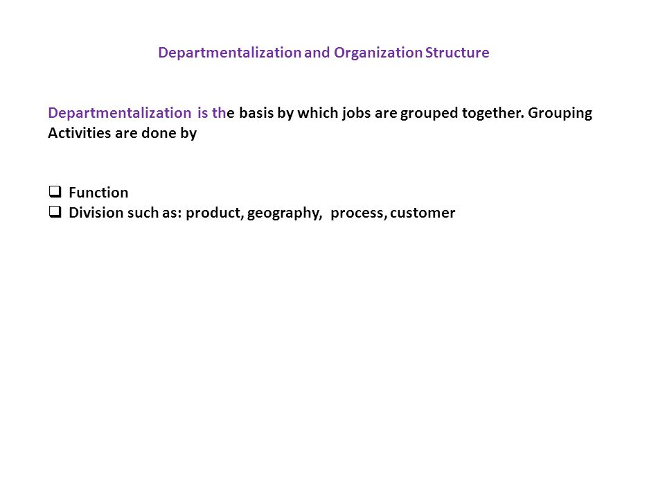 Departmentalization and Organization Structure Departmentalization is the basis by which jobs are grouped together. Grouping Activities are done by 