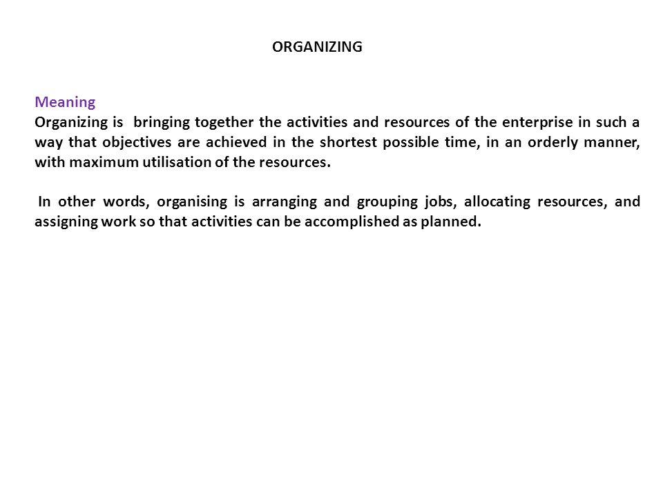 Meaning Organizing is bringing together the activities and resources of the enterprise in such a way that objectives are achieved in the shortest poss
