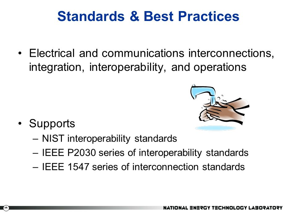 18 Standards & Best Practices Electrical and communications interconnections, integration, interoperability, and operations Supports –NIST interoperability standards –IEEE P2030 series of interoperability standards –IEEE 1547 series of interconnection standards