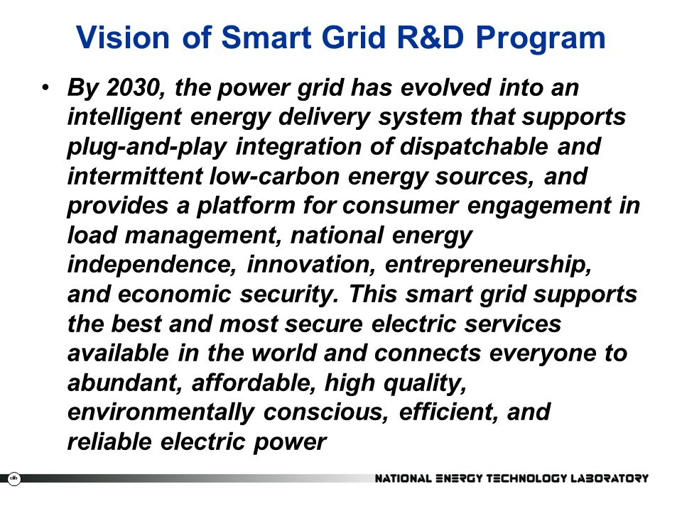 5 Vision of Smart Grid R&D Program By 2030, the power grid has evolved into an intelligent energy delivery system that supports plug-and-play integration of dispatchable and intermittent low-carbon energy sources, and provides a platform for consumer engagement in load management, national energy independence, innovation, entrepreneurship, and economic security.