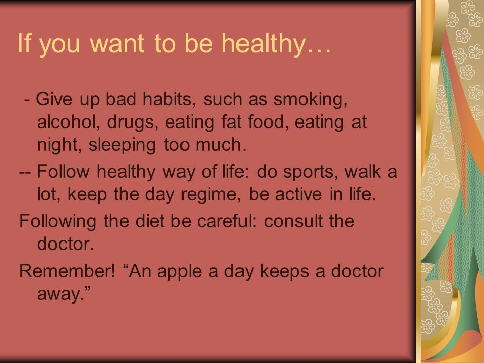 If you want to be healthy… - Give up bad habits, such as smoking, alcohol, drugs, eating fat food, eating at night, sleeping too much.