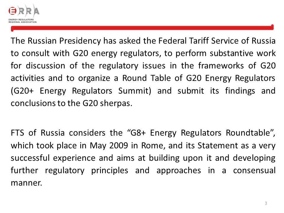 The Russian Presidency has asked the Federal Tariff Service of Russia to consult with G20 energy regulators, to perform substantive work for discussion of the regulatory issues in the frameworks of G20 activities and to organize a Round Table of G20 Energy Regulators (G20+ Energy Regulators Summit) and submit its findings and conclusions to the G20 sherpas.