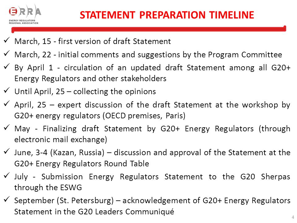 4 STATEMENT PREPARATION TIMELINE March, 15 - first version of draft Statement March, 22 - initial comments and suggestions by the Program Committee By April 1 - circulation of an updated draft Statement among all G20+ Energy Regulators and other stakeholders Until April, 25 – collecting the opinions April, 25 – expert discussion of the draft Statement at the workshop by G20+ energy regulators (OECD premises, Paris) May - Finalizing draft Statement by G20+ Energy Regulators (through electronic mail exchange) June, 3-4 (Kazan, Russia) – discussion and approval of the Statement at the G20+ Energy Regulators Round Table July- Submission Energy Regulators Statement to the G20 Sherpas through the ESWG September (St.