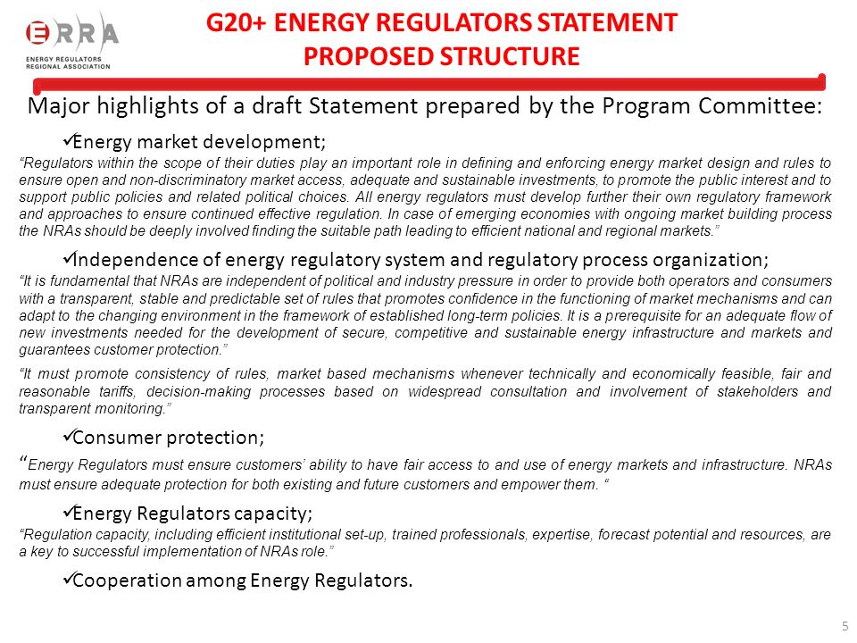 5 G20+ ENERGY REGULATORS STATEMENT PROPOSED STRUCTURE Major highlights of a draft Statement prepared by the Program Committee: Energy market development; Regulators within the scope of their duties play an important role in defining and enforcing energy market design and rules to ensure open and non-discriminatory market access, adequate and sustainable investments, to promote the public interest and to support public policies and related political choices.
