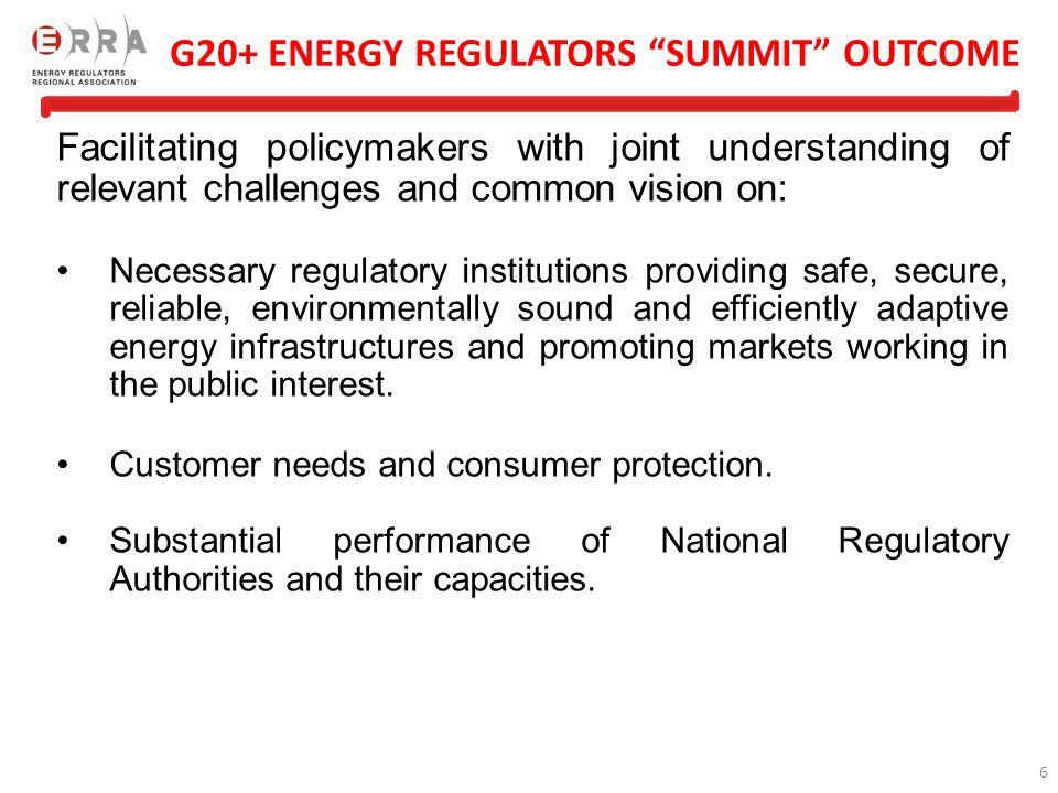 6 G20+ ENERGY REGULATORS SUMMIT OUTCOME Facilitating policymakers with joint understanding of relevant challenges and common vision on: Necessary regulatory institutions providing safe, secure, reliable, environmentally sound and efficiently adaptive energy infrastructures and promoting markets working in the public interest.