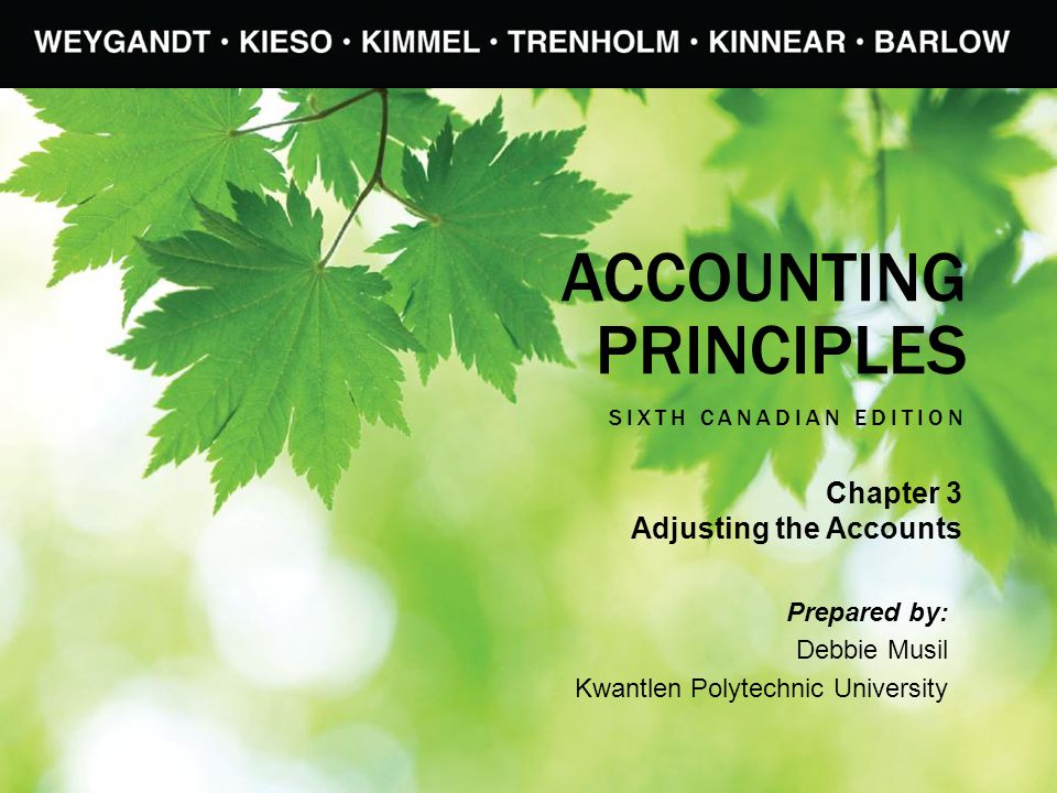 ACCOUNTING PRINCIPLES SIXTH CANADIAN EDITION Prepared by: Debbie Musil Kwantlen Polytechnic University Chapter 3 Adjusting the Accounts