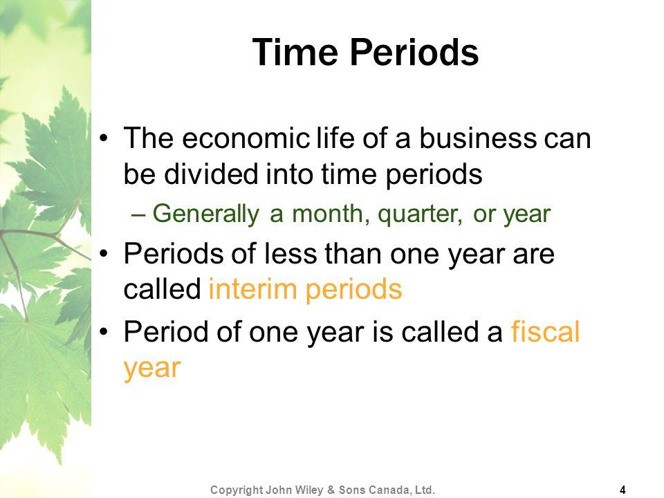 Time Periods The economic life of a business can be divided into time periods –Generally a month, quarter, or year Periods of less than one year are called interim periods Period of one year is called a fiscal year Copyright John Wiley & Sons Canada, Ltd.
