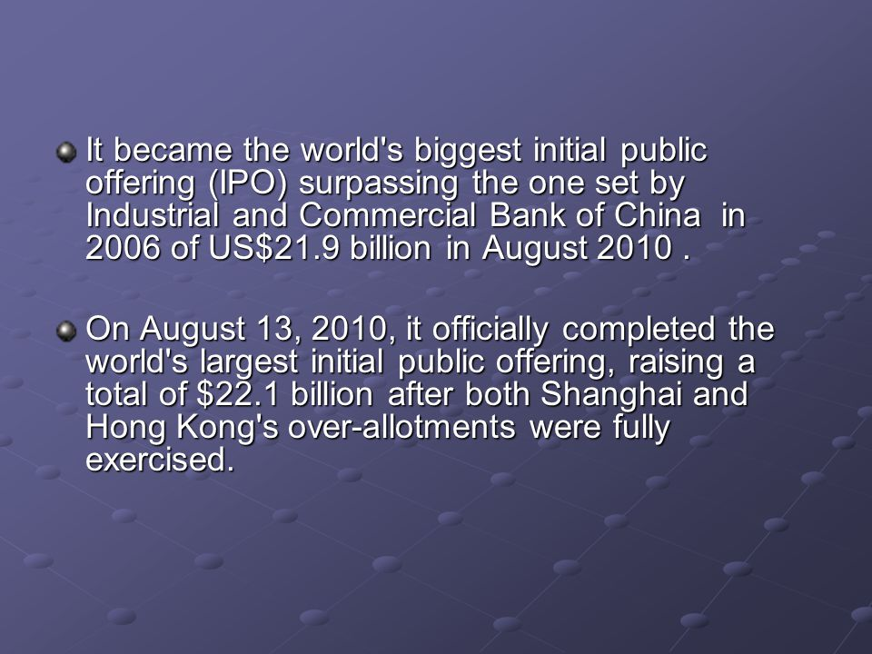 It became the world s biggest initial public offering (IPO) surpassing the one set by Industrial and Commercial Bank of China in 2006 of US$21.9 billion in August 2010.