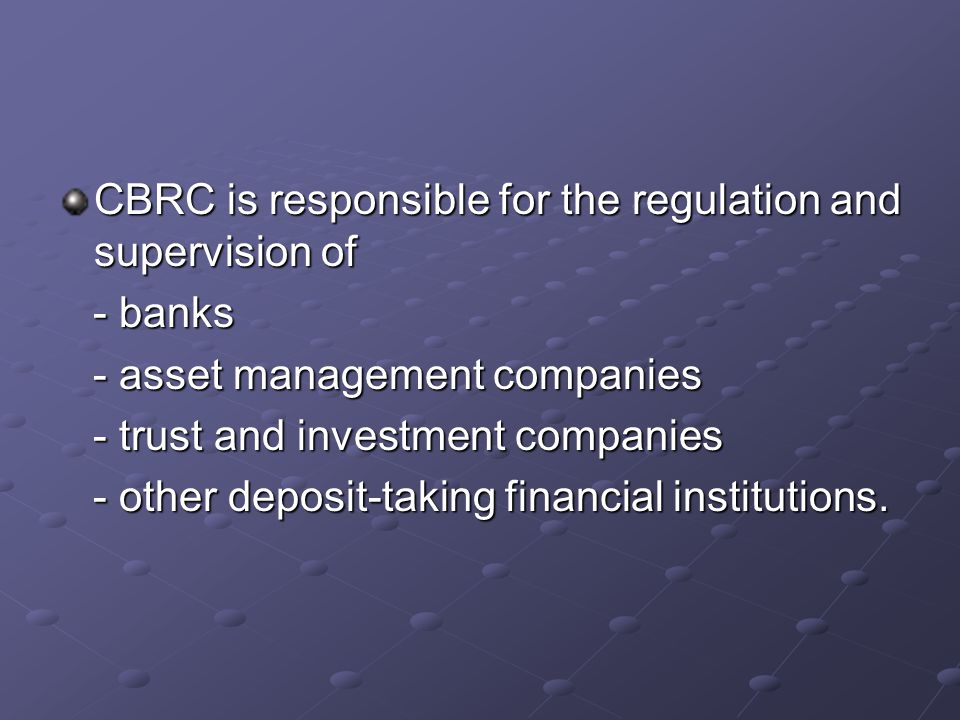 CBRC is responsible for the regulation and supervision of - banks - banks - asset management companies - asset management companies - trust and investment companies - trust and investment companies - other deposit-taking financial institutions.