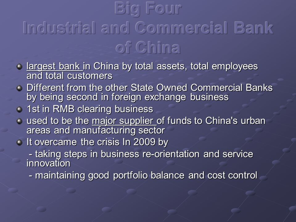largest bank in China by total assets, total employees and total customers Different from the other State Owned Commercial Banks by being second in foreign exchange business 1st in RMB clearing business used to be the major supplier of funds to China s urban areas and manufacturing sector It overcame the crisis In 2009 by - taking steps in business re-orientation and service innovation - taking steps in business re-orientation and service innovation - maintaining good portfolio balance and cost control - maintaining good portfolio balance and cost control