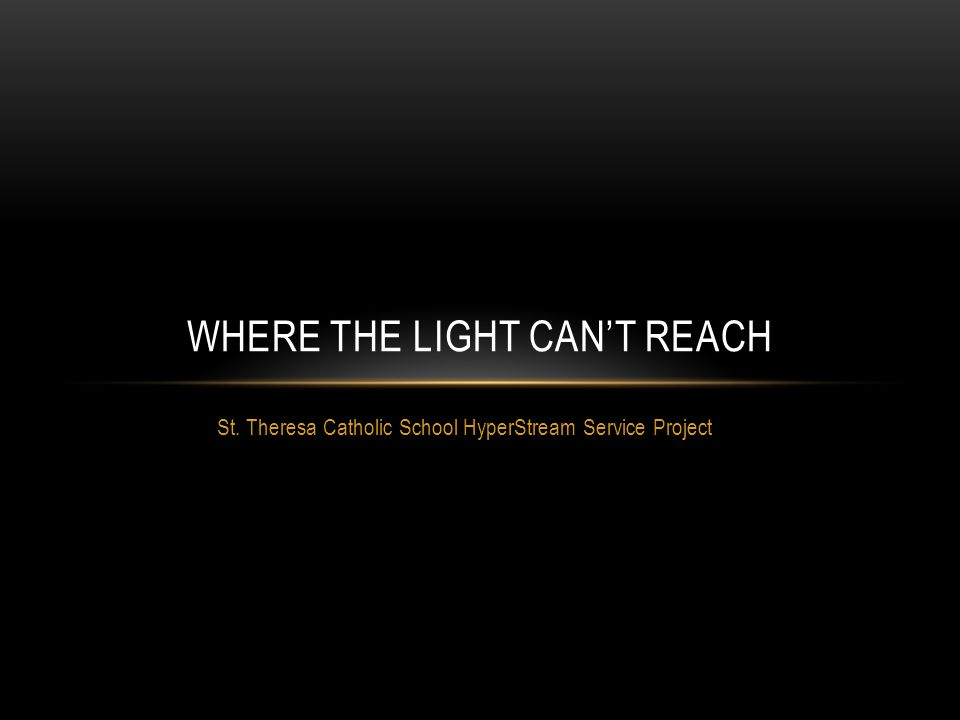 St. Theresa Catholic School HyperStream Service Project WHERE THE LIGHT CAN'T REACH