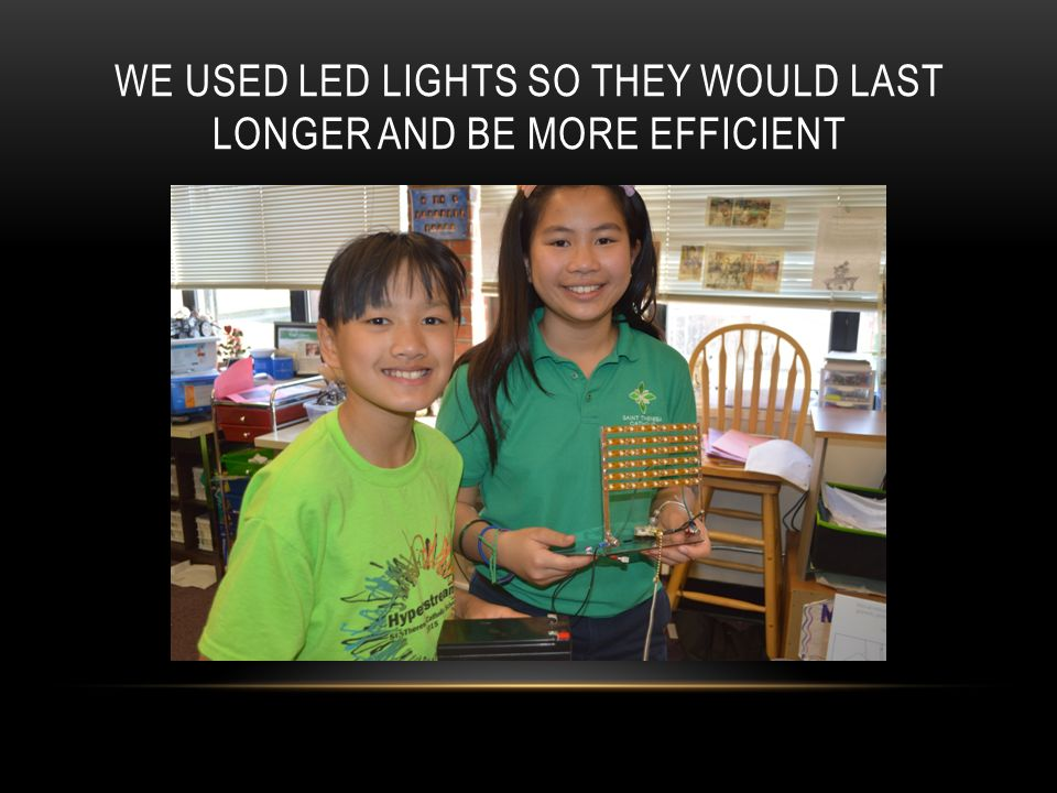 WE USED LED LIGHTS SO THEY WOULD LAST LONGER AND BE MORE EFFICIENT