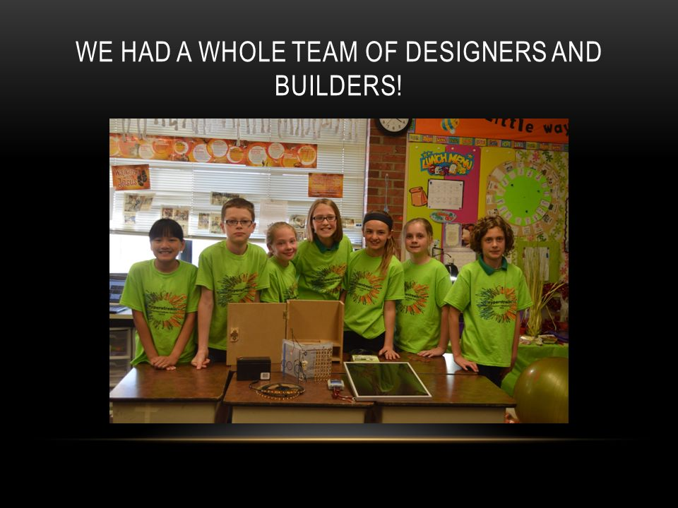 WE HAD A WHOLE TEAM OF DESIGNERS AND BUILDERS!