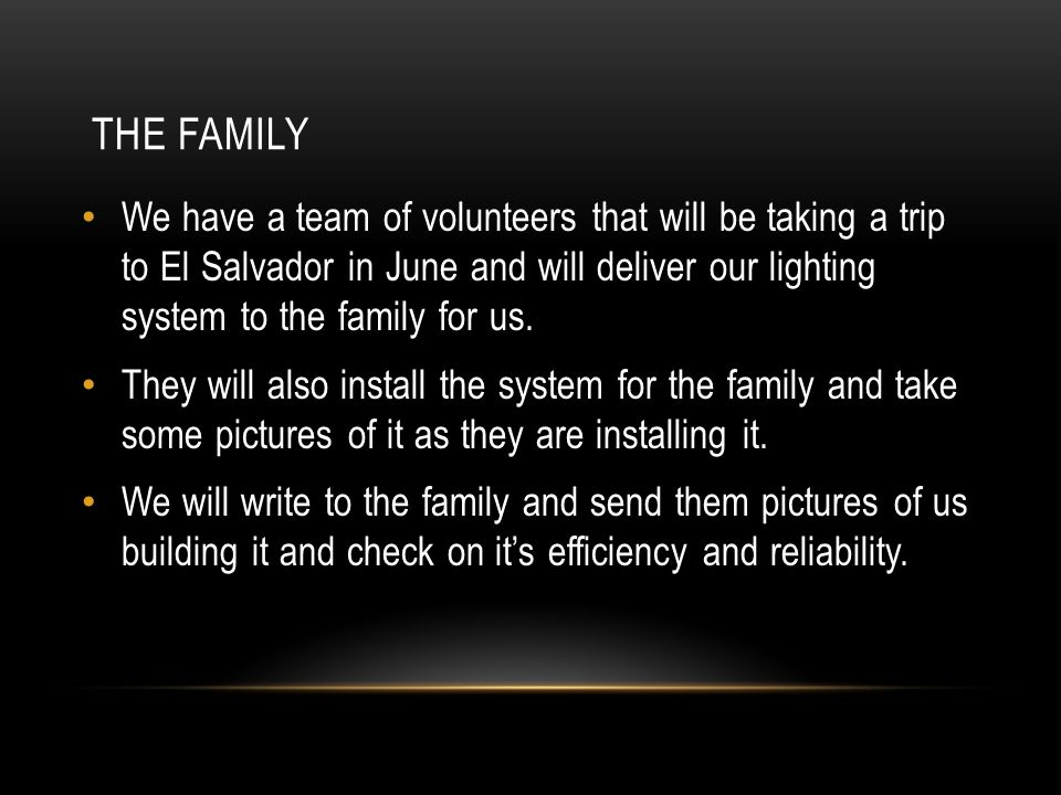 THE FAMILY We have a team of volunteers that will be taking a trip to El Salvador in June and will deliver our lighting system to the family for us.