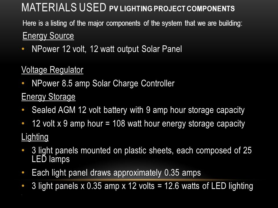 MATERIALS USED PV LIGHTING PROJECT COMPONENTS Here is a listing of the major components of the system that we are building: Energy Source NPower 12 volt, 12 watt output Solar Panel Voltage Regulator NPower 8.5 amp Solar Charge Controller Energy Storage Sealed AGM 12 volt battery with 9 amp hour storage capacity 12 volt x 9 amp hour = 108 watt hour energy storage capacity Lighting 3 light panels mounted on plastic sheets, each composed of 25 LED lamps Each light panel draws approximately 0.35 amps 3 light panels x 0.35 amp x 12 volts = 12.6 watts of LED lighting
