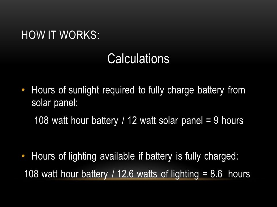HOW IT WORKS: Calculations Hours of sunlight required to fully charge battery from solar panel: 108 watt hour battery / 12 watt solar panel = 9 hours Hours of lighting available if battery is fully charged: 108 watt hour battery / 12.6 watts of lighting = 8.6 hours