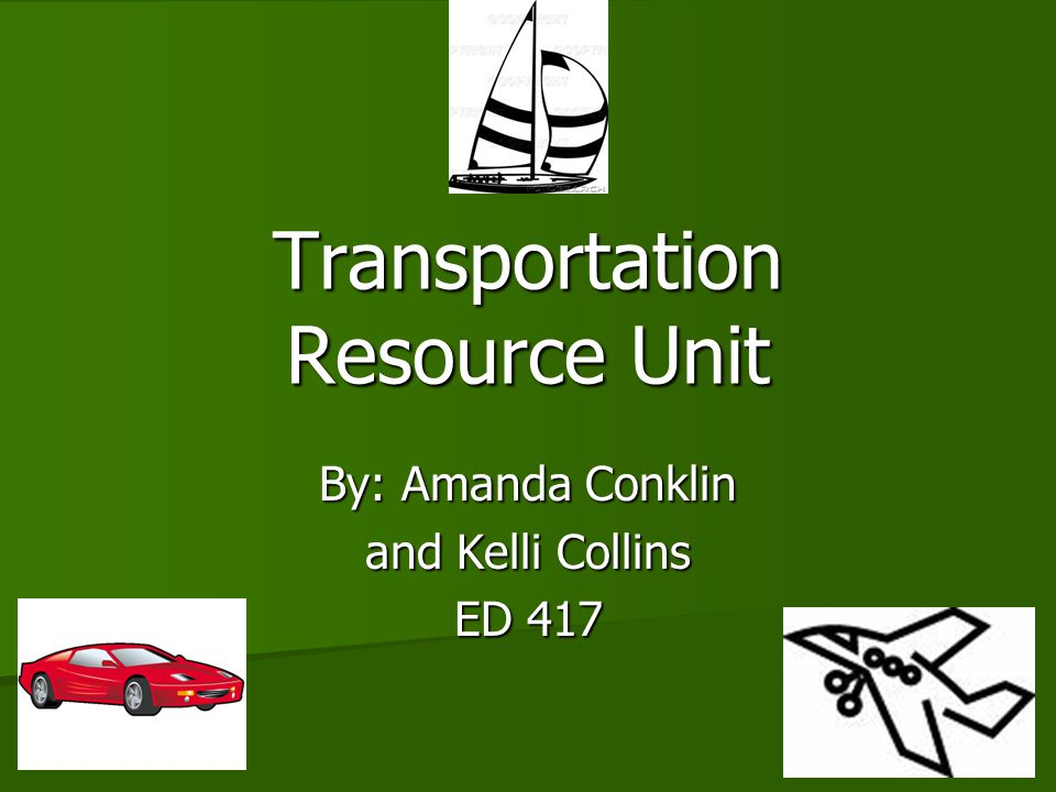 Transportation Resource Unit By: Amanda Conklin and Kelli Collins ED 417