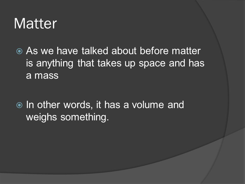 Matter  As we have talked about before matter is anything that takes up space and has a mass  In other words, it has a volume and weighs something.