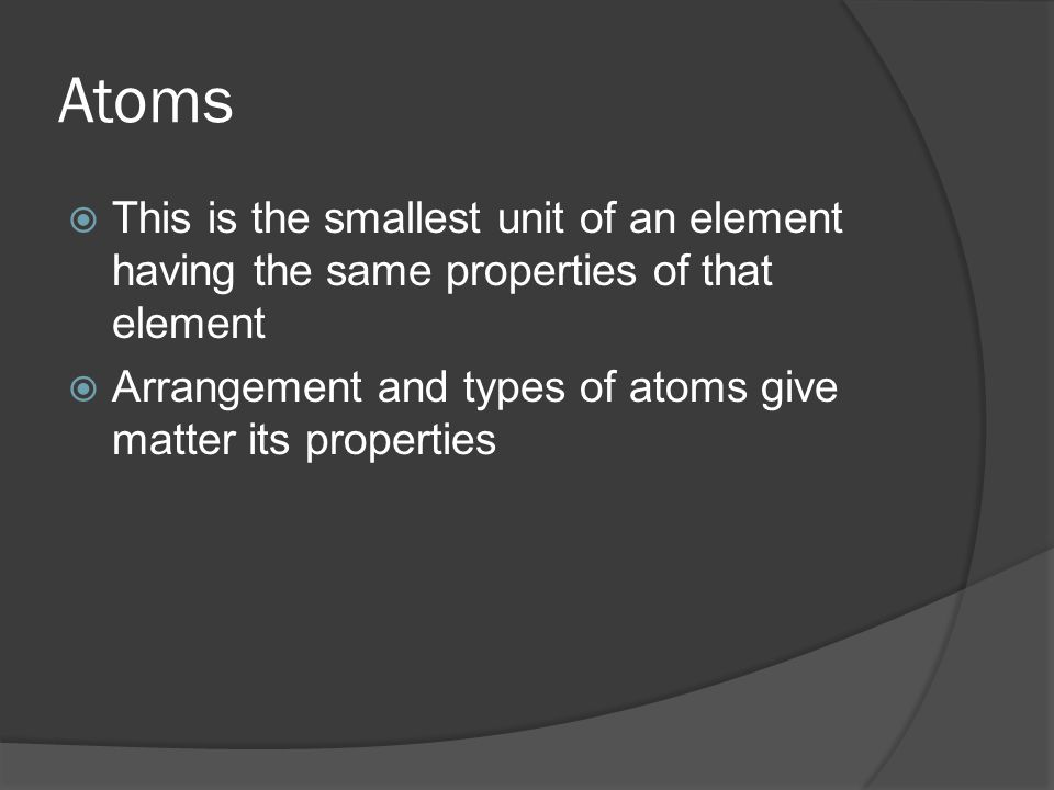 Atoms  This is the smallest unit of an element having the same properties of that element  Arrangement and types of atoms give matter its properties