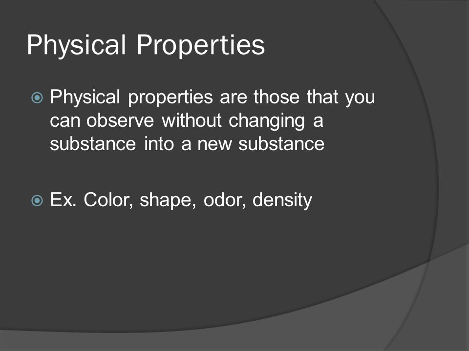 Physical Properties  Physical properties are those that you can observe without changing a substance into a new substance  Ex.