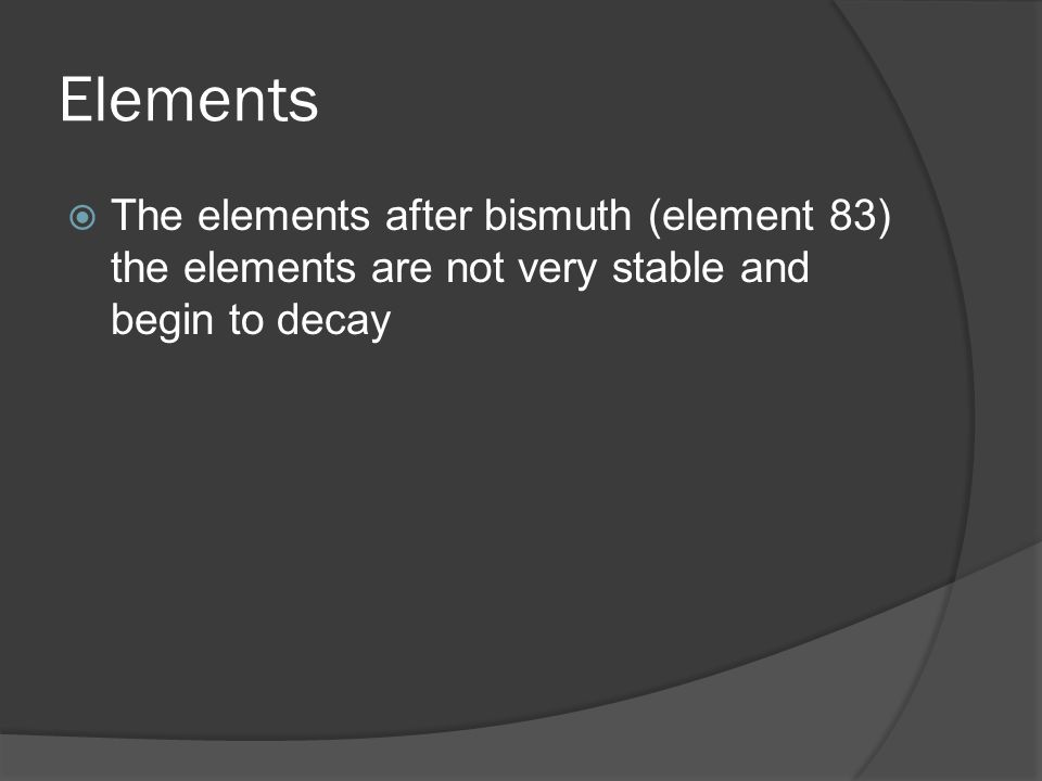 Elements  The elements after bismuth (element 83) the elements are not very stable and begin to decay