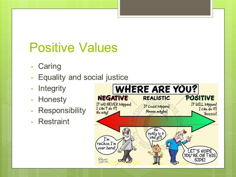 Positive Values Caring Equality and social justice Integrity Honesty Responsibility Restraint