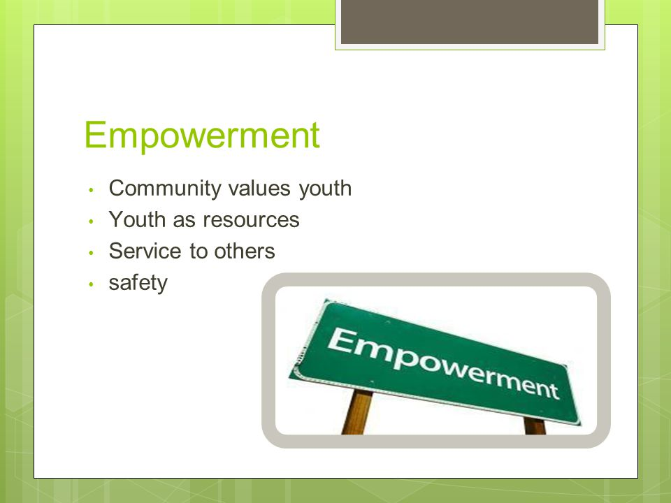 Empowerment Community values youth Youth as resources Service to others safety