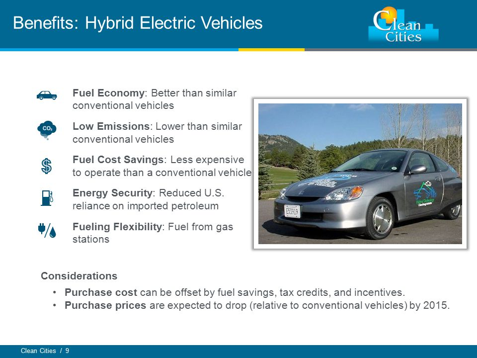 Clean Cities / 9 Benefits: Hybrid Electric Vehicles Fuel Economy: Better than similar conventional vehicles Low Emissions: Lower than similar conventional vehicles Fuel Cost Savings: Less expensive to operate than a conventional vehicle Energy Security: Reduced U.S.