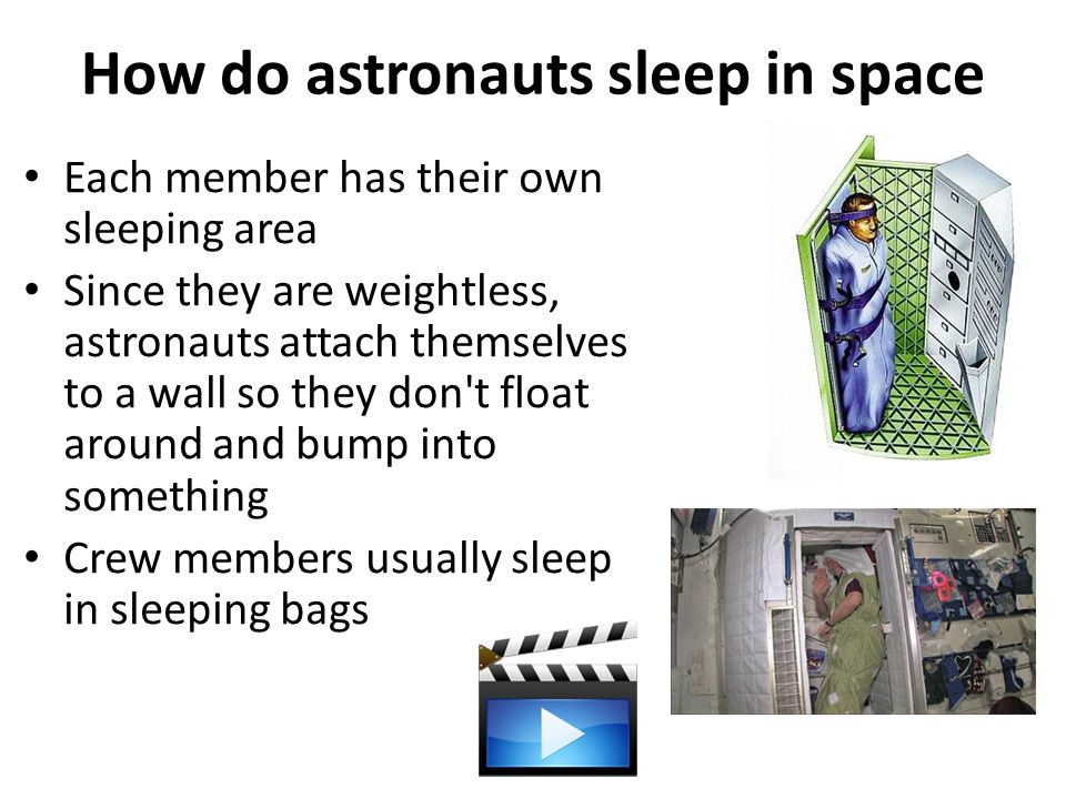 How do astronauts sleep in space Each member has their own sleeping area Since they are weightless, astronauts attach themselves to a wall so they don t float around and bump into something Crew members usually sleep in sleeping bags