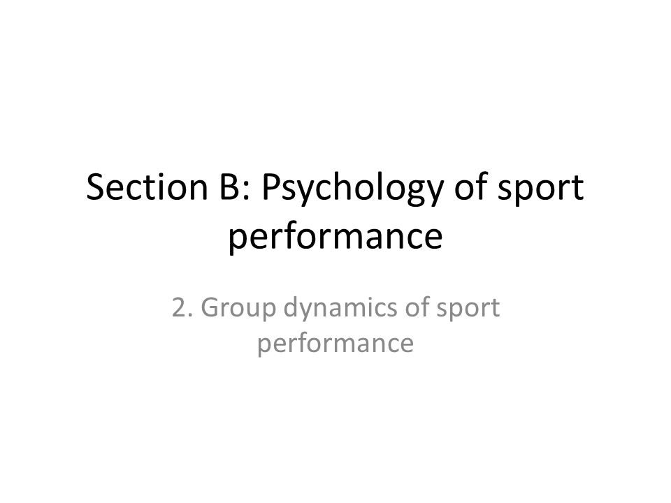 Section B: Psychology of sport performance 2. Group dynamics of sport performance