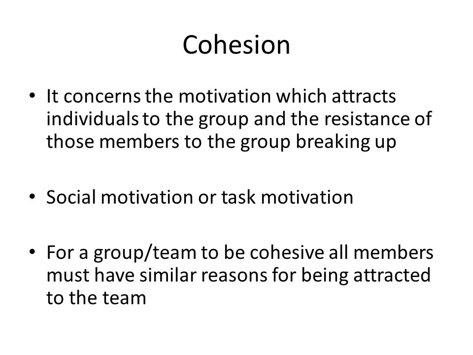 Cohesion It concerns the motivation which attracts individuals to the group and the resistance of those members to the group breaking up Social motiva