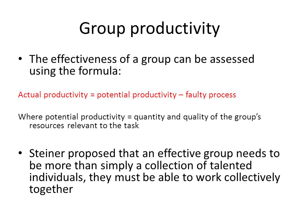 Group productivity The effectiveness of a group can be assessed using the formula: Actual productivity = potential productivity – faulty process Where