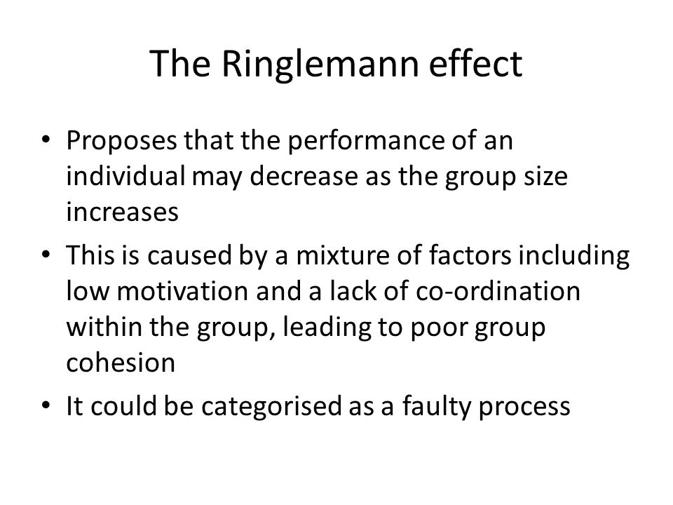 The Ringlemann effect Proposes that the performance of an individual may decrease as the group size increases This is caused by a mixture of factors i