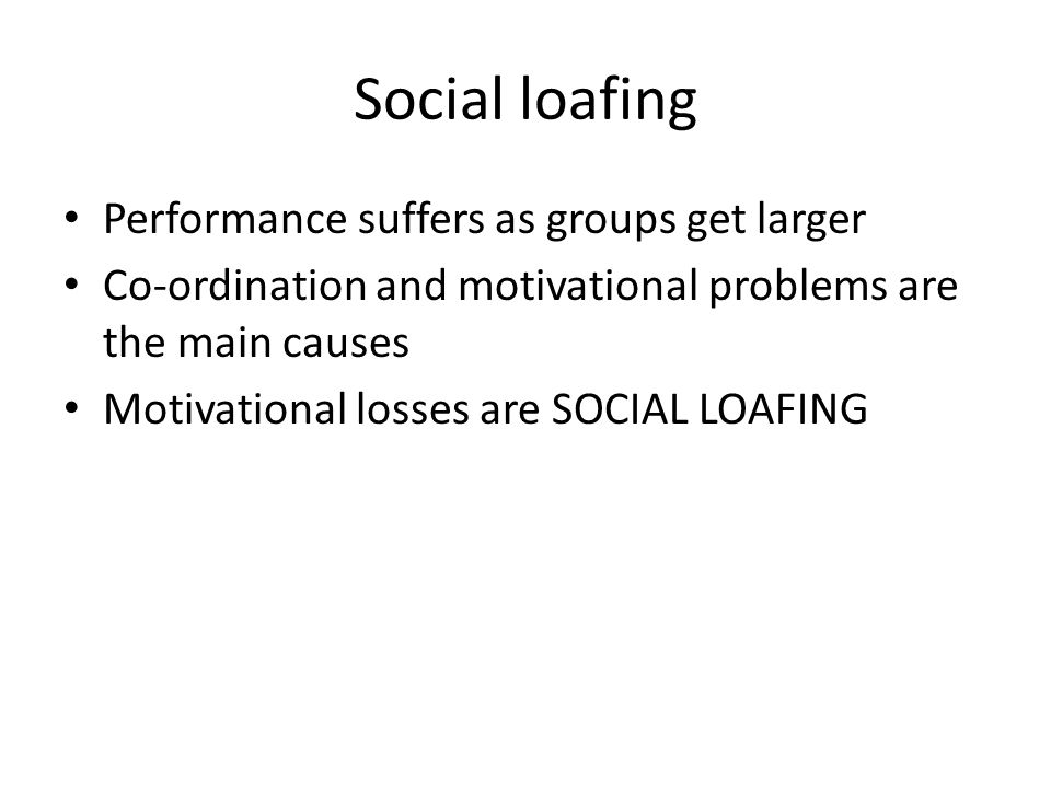 Performance suffers as groups get larger Co-ordination and motivational problems are the main causes Motivational losses are SOCIAL LOAFING