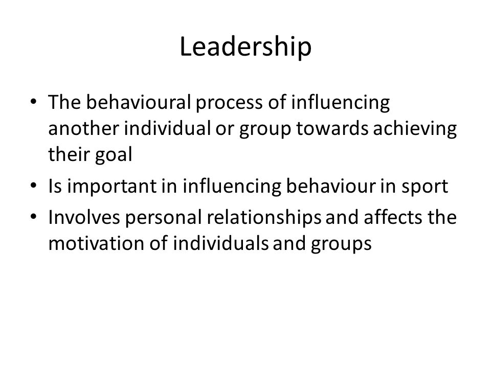 Leadership The behavioural process of influencing another individual or group towards achieving their goal Is important in influencing behaviour in sport Involves personal relationships and affects the motivation of individuals and groups